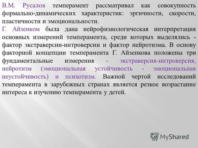 В.М. Русалов темперамент рассматривал как совокупность формально-динамических характеристик: эргичности, скорости, пластичности и эмоциональности. Г. Айзенком была дана нейрофизиологическая интерпретация основных измерений темперамента, среди которых