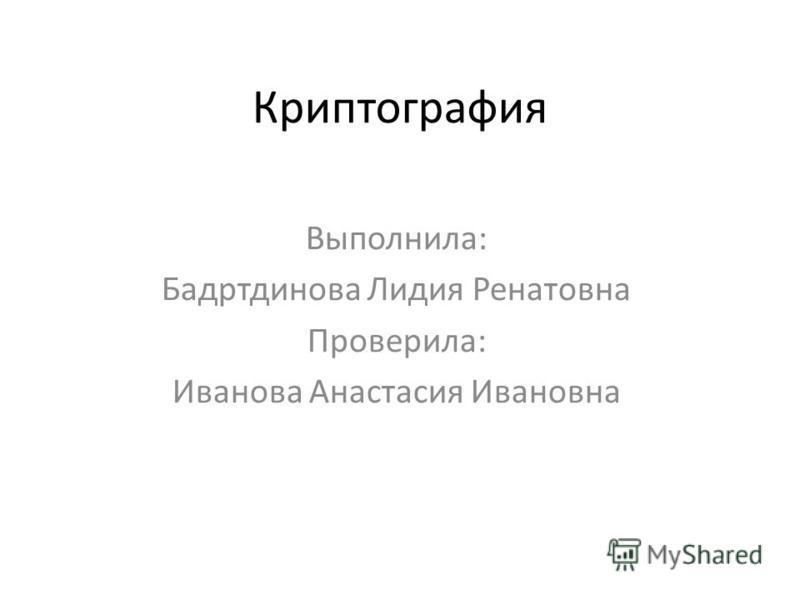 Криптография Выполнила: Бадртдинова Лидия Ренатовна Проверила: Иванова Анастасия Ивановна