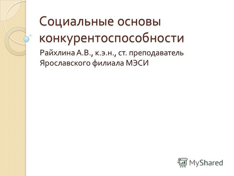 Социальные основы конкурентоспособности Райхлина А. В., к. э. н., ст. преподаватель Ярославского филиала МЭСИ