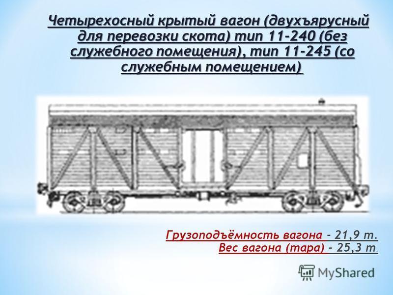 Четырехосный крытый вагон (двухъярусный для перевозки скота) тип 11-240 (без служебного помещения), тип 11-245 (со служебным помещением) Четырехосный крытый вагон (двухъярусный для перевозки скота) тип 11-240 (без служебного помещения), тип 11-245 (с