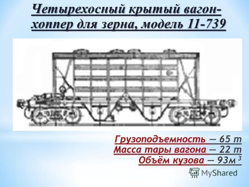 Четырехосный крытый вагон- хоппер для зерна, модель 11-739 Грузоподъемность 65 т Масса тары вагона 22 т Объём кузова 93 м 3