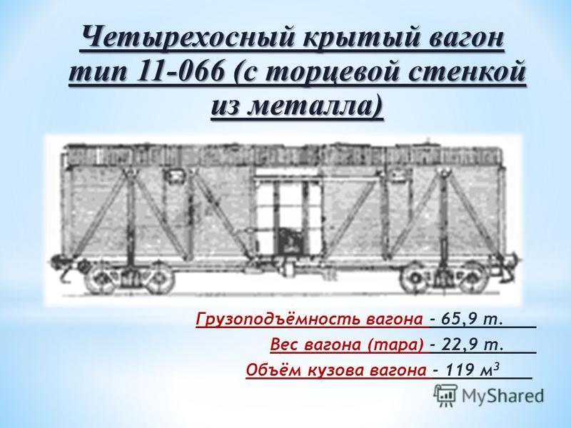 Четырехосный крытый вагон тип 11-066 (с торцевой стенкой из металла) Грузоподъёмность вагона - 65,9 т. Вес вагона (тара) - 22,9 т. Объём кузова вагона - 119 м 3