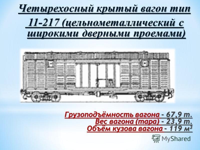 Четырехосный крытый вагон тип 11-217 (цельнометаллический с широкими дверными проемами) 11-217 (цельнометаллический с широкими дверными проемами) Грузоподъёмность вагона - 67,9 т. Вес вагона (тара) - 23,9 т. Объём кузова вагона - 119 м 3