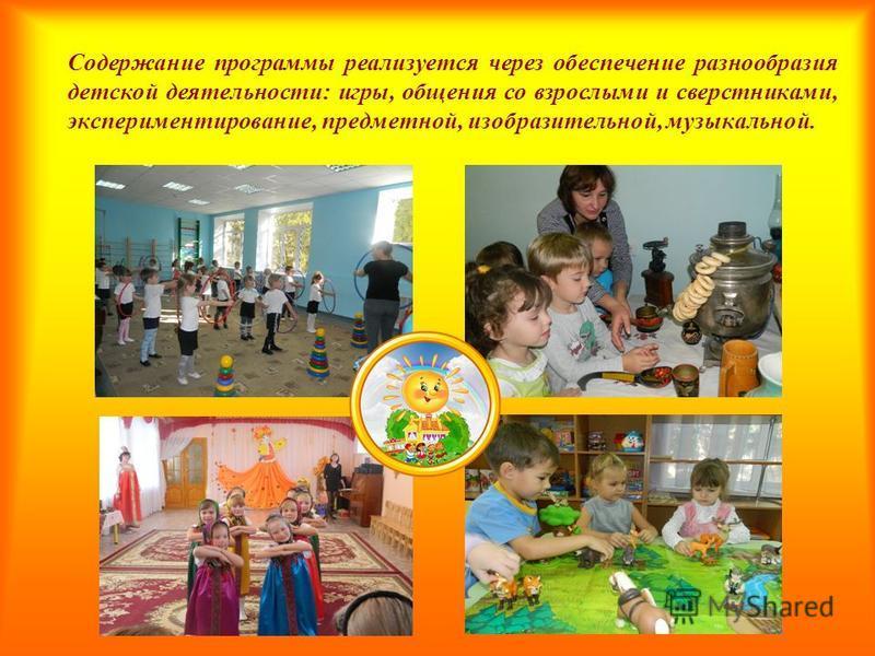 Содержание программы реализуется через обеспечение разнообразия детской деятельности: игры, общения со взрослыми и сверстниками, экспериментирование, предметной, изобразительной, музыкальной.