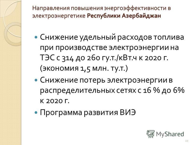 Направления повышения энергоэффективности в электроэнергетике Республики Азербайджан Снижение удельный расходов топлива при производстве электроэнергии на ТЭС с 314 до 260 гу. т./ к Вт. ч к 2020 г. ( экономия 1,5 млн. ту. т.) Снижение потерь электроэ