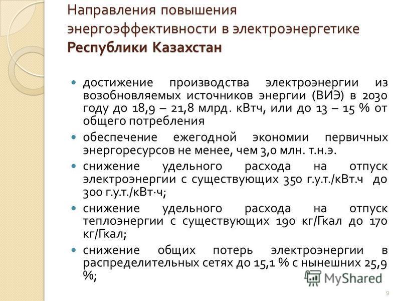 Направления повышения энергоэффективности в электроэнергетике Республики Казахстан достижение производства электроэнергии из возобновляемых источников энергии ( ВИЭ ) в 2030 году до 18,9 – 21,8 млрд. кВт ч, или до 13 – 15 % от общего потребления обес