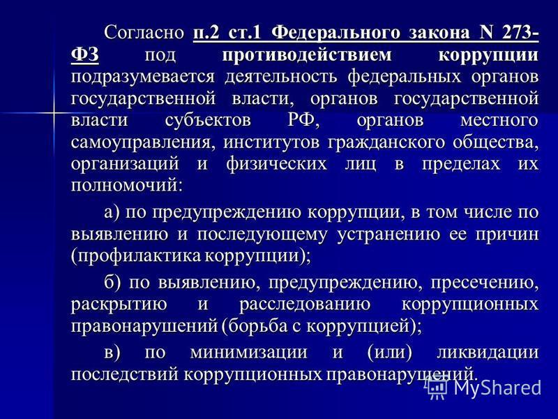Согласно п.2 ст.1 Федерального закона N 273- ФЗ под противодействием коррупции подразумевается деятельность федеральных органов государственной власти, органов государственной власти субъектов РФ, органов местного самоуправления, институтов гражданск