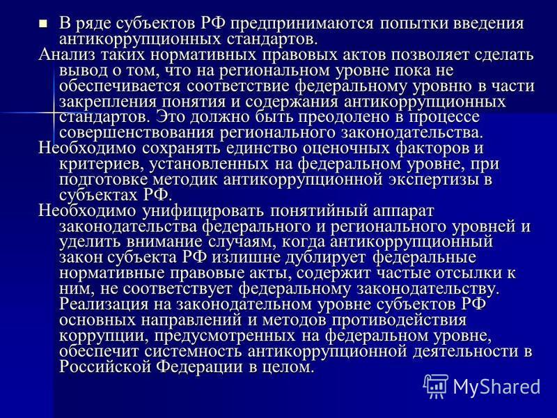 В ряде субъектов РФ предпринимаются попытки введения антикоррупционных стандартов. В ряде субъектов РФ предпринимаются попытки введения антикоррупционных стандартов. Анализ таких нормативных правовых актов позволяет сделать вывод о том, что на регион