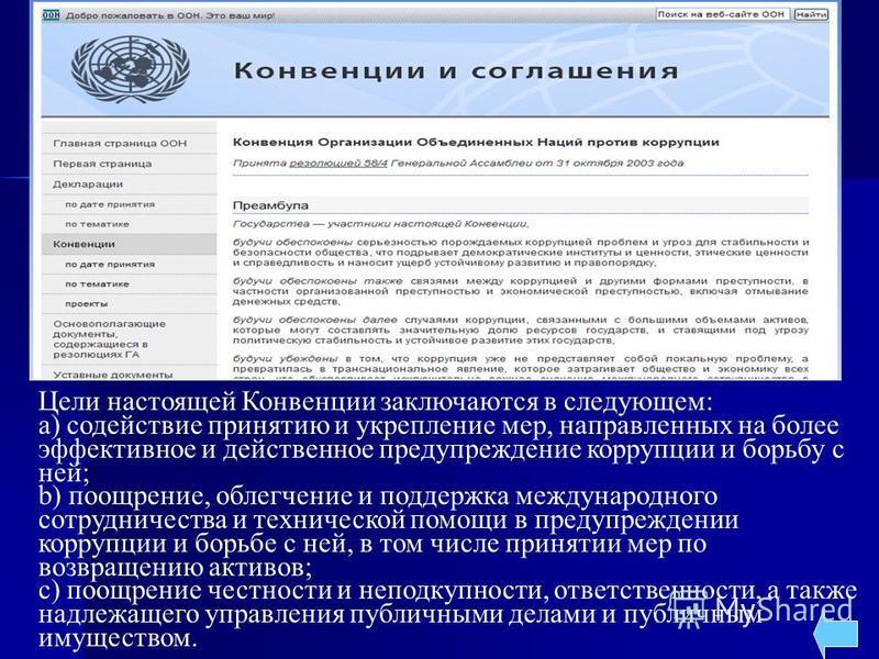 Цели настоящей Конвенции заключаются в следующем: a) содействие принятию и укрепление мер, направленных на более эффективное и действенное предупреждение коррупции и борьбу с ней; b) поощрение, облегчение и поддержка международного сотрудничества и т