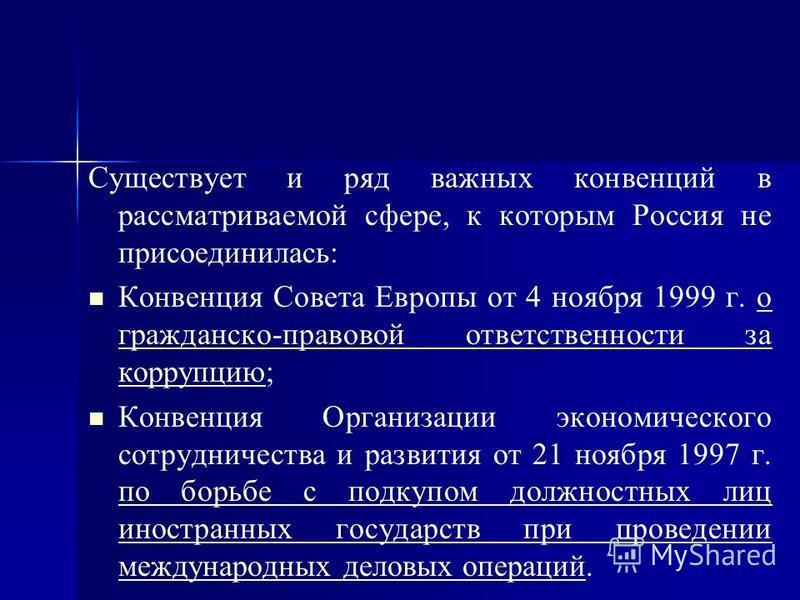 Существует и ряд важных конвенций в рассматриваемой сфере, к которым Россия не присоединилась: Конвенция Совета Европы от 4 ноября 1999 г. о гражданско-правовой ответственности за коррупцию;о гражданско-правовой ответственности за коррупцию Конвенция