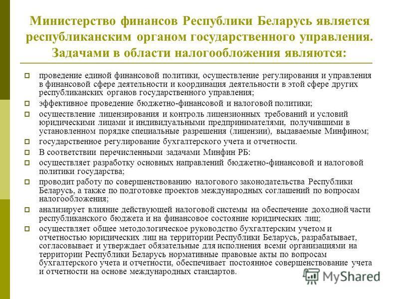 Министерство финансов Республики Беларусь является республиканским органом государственного управления. Задачами в области налогообложения являются: проведение единой финансовой политики, осуществление регулирования и управления в финансовой сфере де