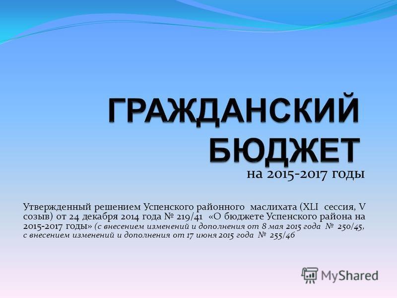 на 2015-2017 годы Утвержденный решением Успенского районного маслихата (XLI сессия, V созыв) от 24 декабря 2014 года 219/41 «О бюджете Успенского района на 2015-2017 годы» (с внесением изменений и дополнения от 8 мая 2015 года 250/45, с внесением изм