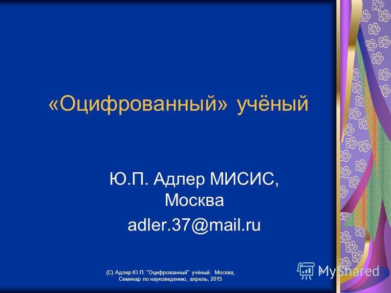 (С) Адлер Ю.П. Оцифрованный учёный. Москва, Семинар по науковедению, апрель, 2015 1 «Оцифрованный» учёный Ю.П. Адлер МИСИС, Москва аdler.37@mail.ru