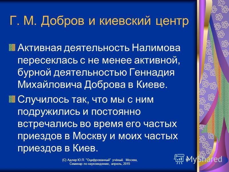 Г. М. Добров и киевский центр Активная деятельность Налимова пересеклась с не менее активной, бурной деятельностью Геннадия Михайловича Доброва в Киеве. Случилось так, что мы с ним подружились и постоянно встречались во время его частых приездов в Мо