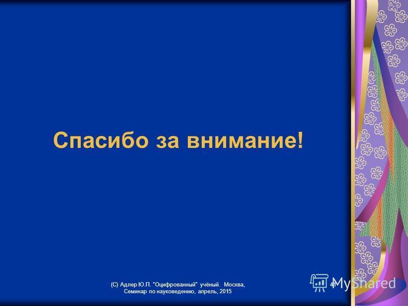 Спасибо за внимание! (С) Адлер Ю.П. Оцифрованный учёный. Москва, Семинар по науковедению, апрель, 2015 41