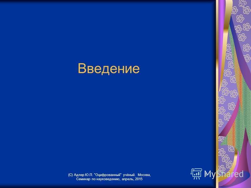 Введение (С) Адлер Ю.П. Оцифрованный учёный. Москва, Семинар по науковедению, апрель, 2015 5