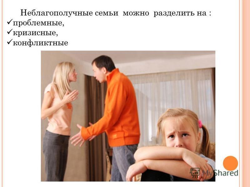 Неблагополучные семьи можно разделить на : проблемные, кризисные, конфликтные