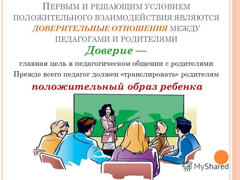 П ЕРВЫМ И РЕШАЮЩИМ УСЛОВИЕМ ПОЛОЖИТЕЛЬНОГО ВЗАИМОДЕЙСТВИЯ ЯВЛЯЮТСЯ ДОВЕРИТЕЛЬНЫЕ ОТНОШЕНИЯ МЕЖДУ ПЕДАГОГАМИ И РОДИТЕЛЯМИ Доверие главная цель в педагогическом общении с родителями Прежде всего педагог должен «транслировать» родителям положительный об