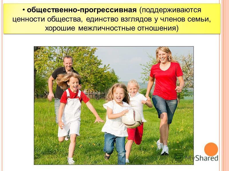 общественно-прогрессивная (поддерживаются ценности общества, единство взглядов у членов семьи, хорошие межличностные отношения)