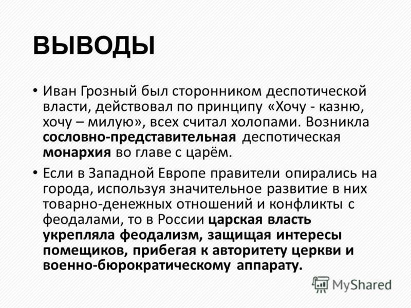 ВЫВОДЫ Иван Грозный был сторонником деспотической власти, действовал по принципу «Хочу - казню, хочу – милую», всех считал холопами. Возникла сословно-представительная деспотическая монархия во главе с царём. Если в Западной Европе правители опиралис