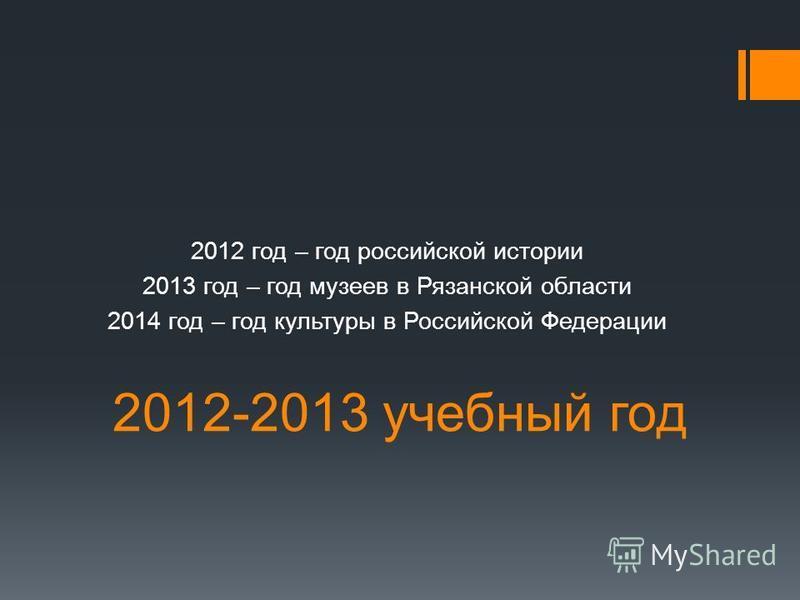 2012-2013 учебный год 2012 год – год российской истории 2013 год – год музеев в Рязанской области 2014 год – год культуры в Российской Федерации