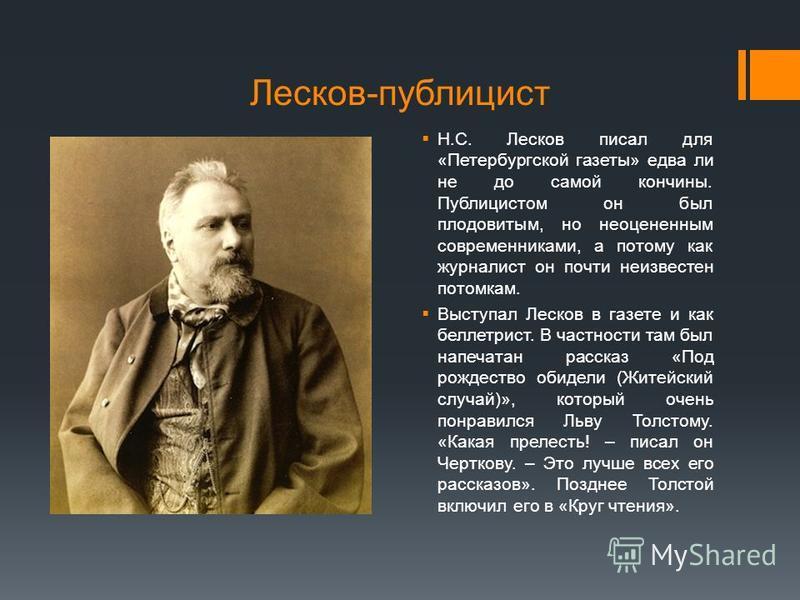 Лесков-публицист Н.С. Лесков писал для «Петербургской газеты» едва ли не до самой кончины. Публицистом он был плодовитым, но неоцененным современниками, а потому как журналист он почти неизвестен потомкам. Выступал Лесков в газете и как беллетрист. В