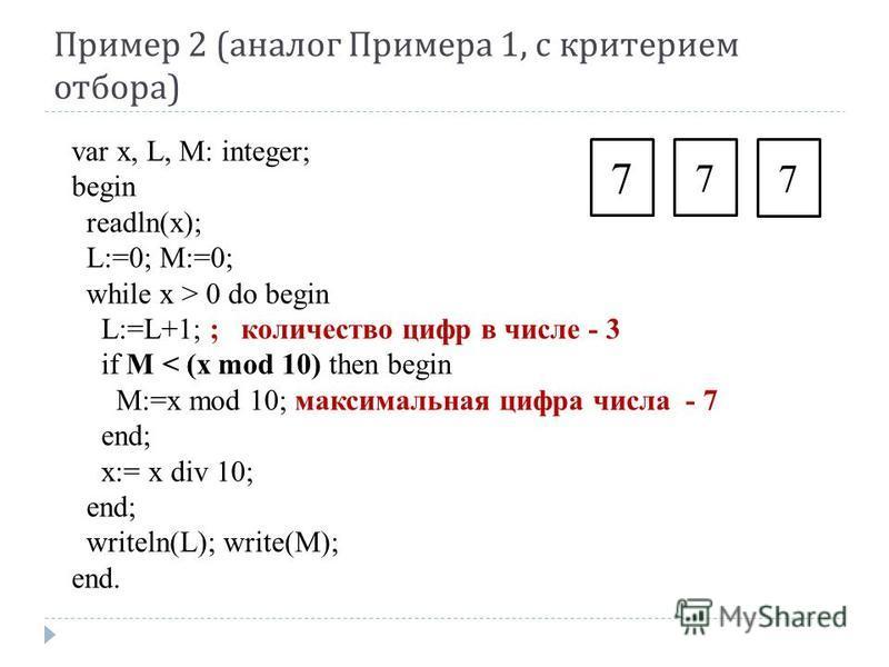 Пример 2 ( аналог Примера 1, с критерием отбора ) var x, L, M: integer; begin readln(x); L:=0; M:=0; while x > 0 do begin L:=L+1; ; количество цифр в числе - 3 if M < (x mod 10) then begin M:=x mod 10; максимальная цифра числа - 7 end; x:= x div 10;