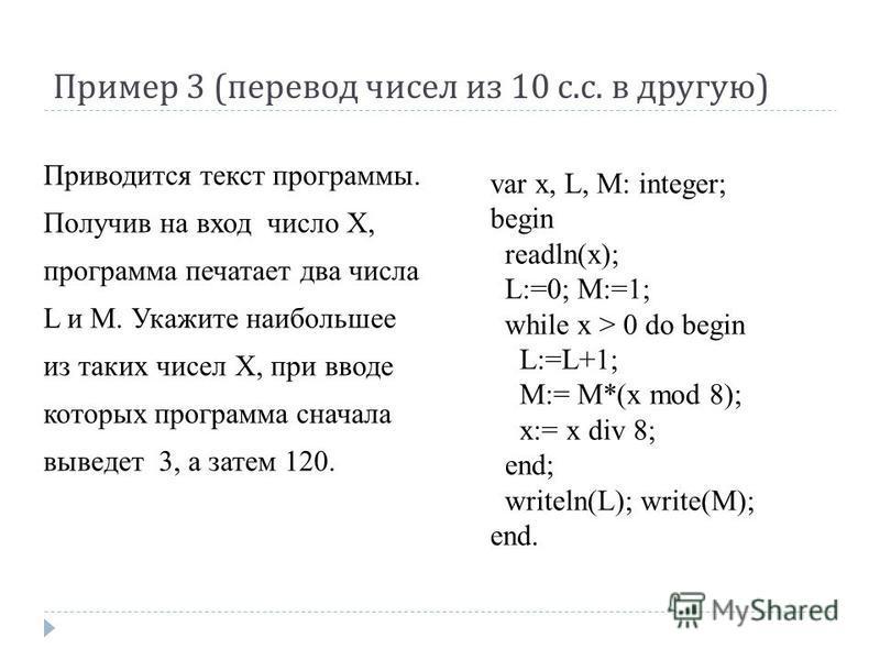 Пример 3 ( перевод чисел из 10 с. с. в другую ) var x, L, M: integer; begin readln(x); L:=0; M:=1; while x > 0 do begin L:=L+1; M:= M*(x mod 8); x:= x div 8; end; writeln(L); write(M); end. Приводится текст программы. Получив на вход число Х, програм