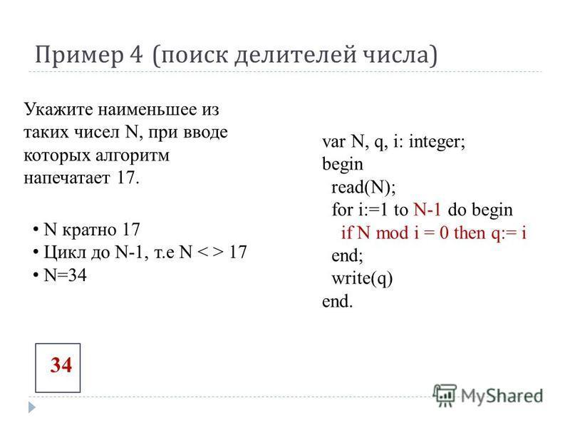 Пример 4 ( поиск делителей числа ) var N, q, i: integer; begin read(N); for i:=1 to N-1 do begin if N mod i = 0 then q:= i end; write(q) end. Укажите наименьшее из таких чисел N, при вводе которых алгоритм напечатает 17. N кратно 17 Цикл до N-1, т.е