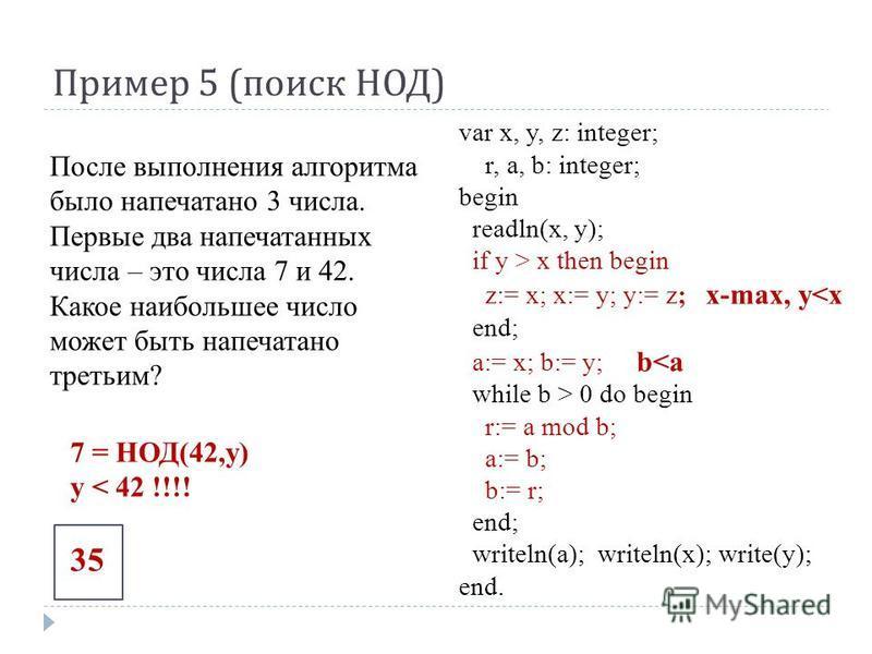 Пример 5 ( поиск НОД ) var x, y, z: integer; r, a, b: integer; begin readln(x, у); if у > x then begin z:= x; x:= у; у:= z; x-max, y<x end; a:= x; b:= y; b<a while b > 0 do begin r:= a mod b; a:= b; b:= r; end; writeln(a); writeln(x); write(у); end.