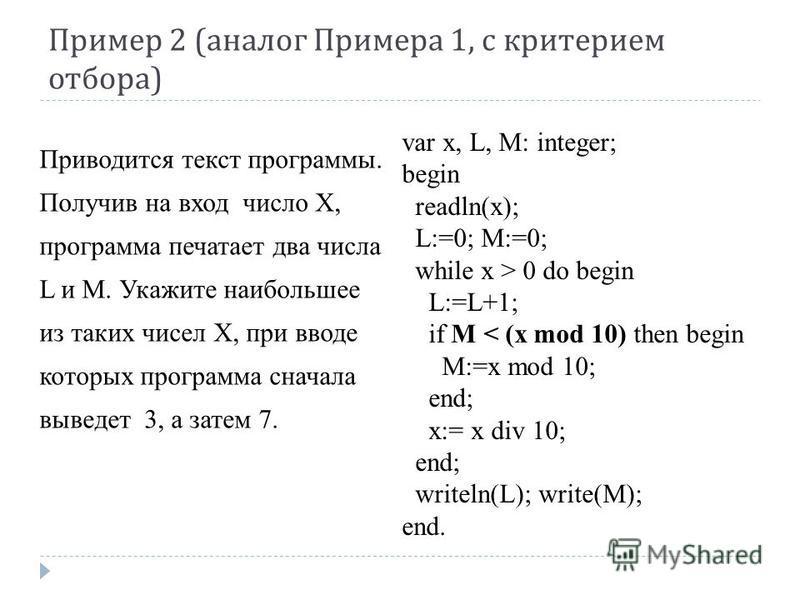 Пример 2 ( аналог Примера 1, с критерием отбора ) var x, L, M: integer; begin readln(x); L:=0; M:=0; while x > 0 do begin L:=L+1; if M < (x mod 10) then begin M:=x mod 10; end; x:= x div 10; end; writeln(L); write(M); end. Приводится текст программы.