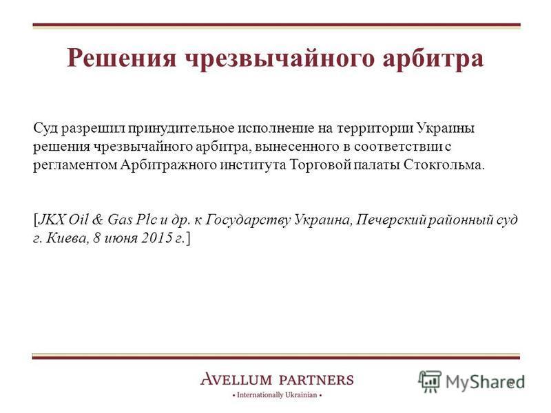 Решения чрезвычайного арбитра Суд разрешил принудительное исполнение на территории Украины решения чрезвычайного арбитра, вынесенного в соответствии с регламентом Арбитражного института Торговой палаты Стокгольма. [JKX Oil & Gas Plc и др. к Государст