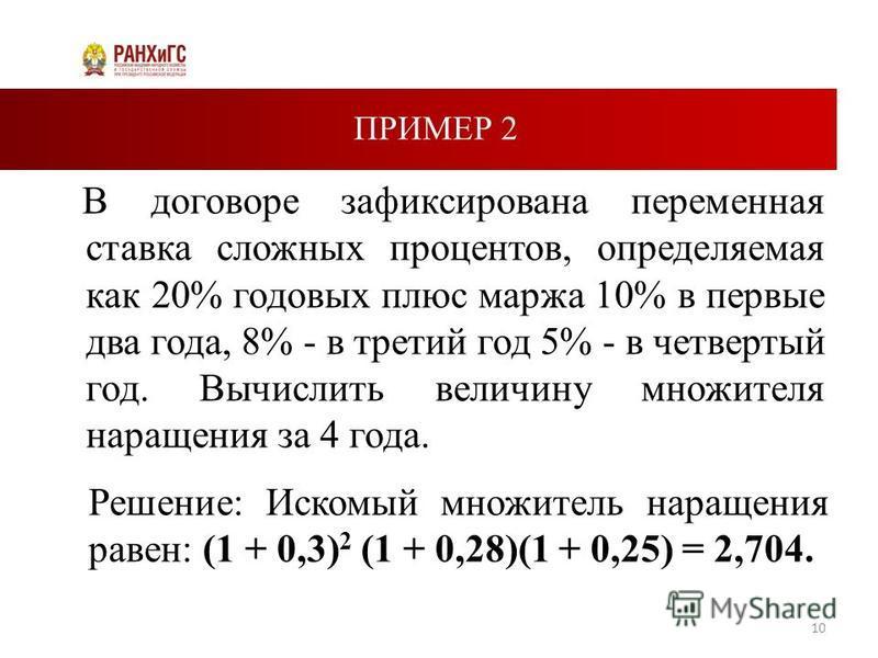ПРИМЕР 2 В договоре зафиксирована переменная ставка сложных процентов, определяемая как 20% годовых плюс маржа 10% в первые два года, 8% - в третий год 5% - в четвертый год. Вычислить величину множителя наращения за 4 года. 10 Решение: Искомый множит