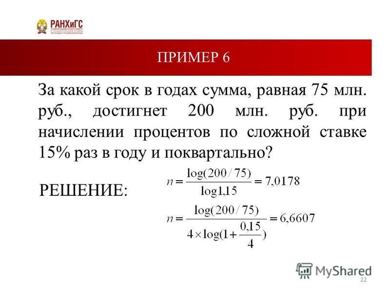ПРИМЕР 6 За какой срок в годах сумма, равная 75 млн. руб., достигнет 200 млн. руб. при начислении процентов по сложной ставке 15% раз в году и поквартально? 22 РЕШЕНИЕ: