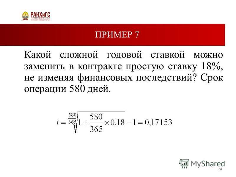 ПРИМЕР 7 Какой сложной годовой ставкой можно заменить в контракте простую ставку 18%, не изменяя финансовых последствий? Срок операции 580 дней. 24