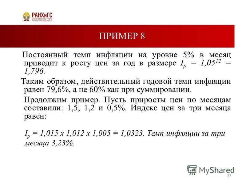 ПРИМЕР 8 Постоянный темп инфляции на уровне 5% в месяц приводит к росту цен за год в размере I p = 1,05 12 = 1,796. Таким образом, действительный годовой темп инфляции равен 79,6%, а не 60% как при суммировании. Продолжим пример. Пусть приросты цен п