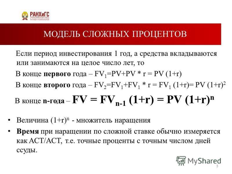 МОДЕЛЬ СЛОЖНЫХ ПРОЦЕНТОВ Если период инвестирования 1 год, а средства вкладываются или занимаются на целое число лет, то В конце первого года – FV 1 =PV+PV * r = PV (1+r) В конце второго года – FV 2 =FV 1 +FV 1 * r = FV 1 (1+r)= PV (1+r) 2 В конце n-