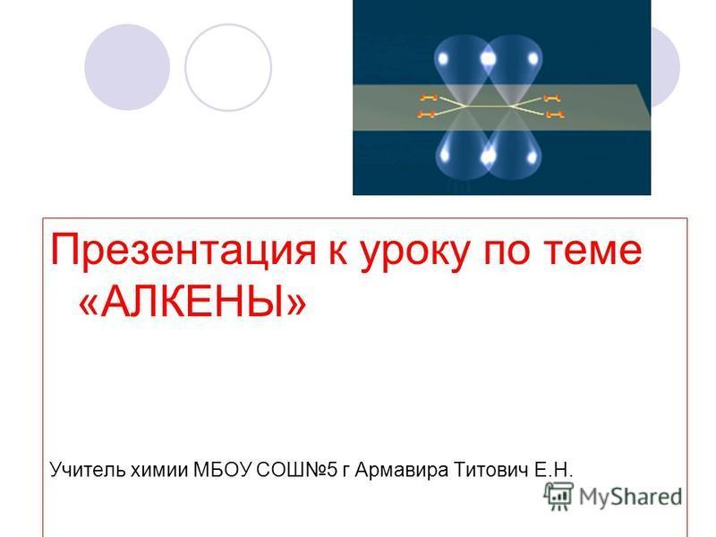 Презентация к уроку по теме «АЛКЕНЫ» Учитель химии МБОУ СОШ5 г Армавира Титович Е.Н.