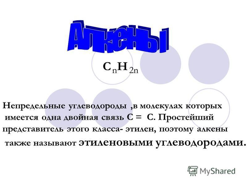 Непредельные углеводороды,в молекулах которых имеется одна двойная связь С = С. Простейший представитель этого класса- этилен, поэтому алкены также называют этиленовыми углеводородами. C H n 2n