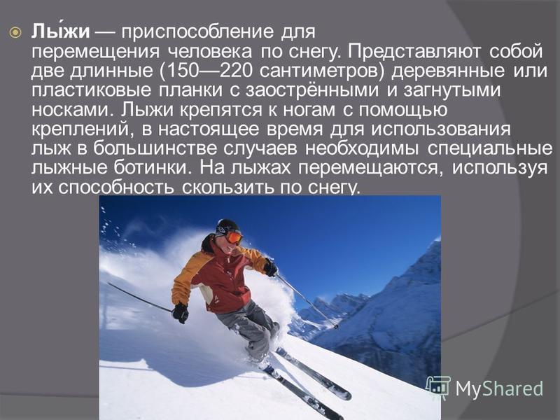 Лы́же приспособление для перемещения человека по снегу. Представляют собой две длинные (150220 сантиметров) деревянные или пластиковые планки с заострёнными и загнутыми носками. Лыже крепятся к ногам с помощью креплений, в настоящее время для использ