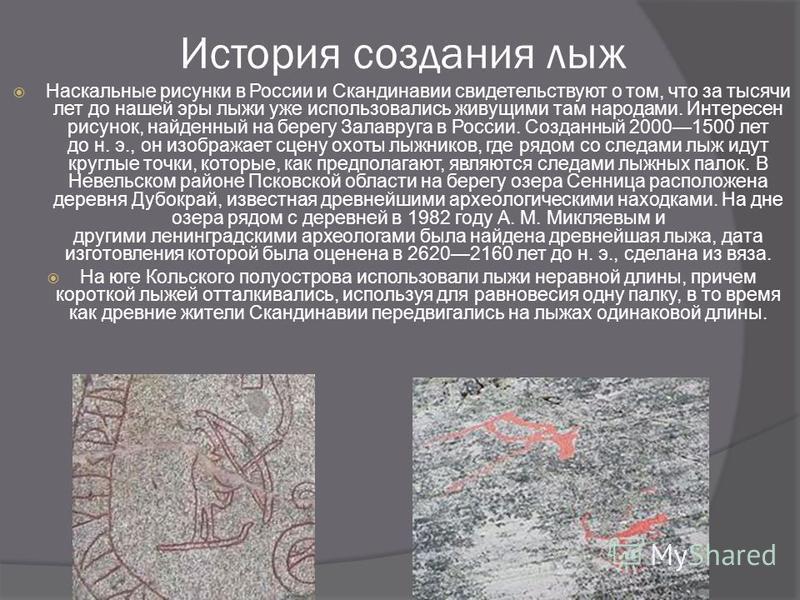 История создания лыж Наскальные рисунки в России и Скандинавии свидетельствуют о том, что за тысячи лет до нашей эры лыже уже использовались жевущими там народами. Интересен рисунок, найденный на берегу Залавруга в России. Созданный 20001500 лет до н