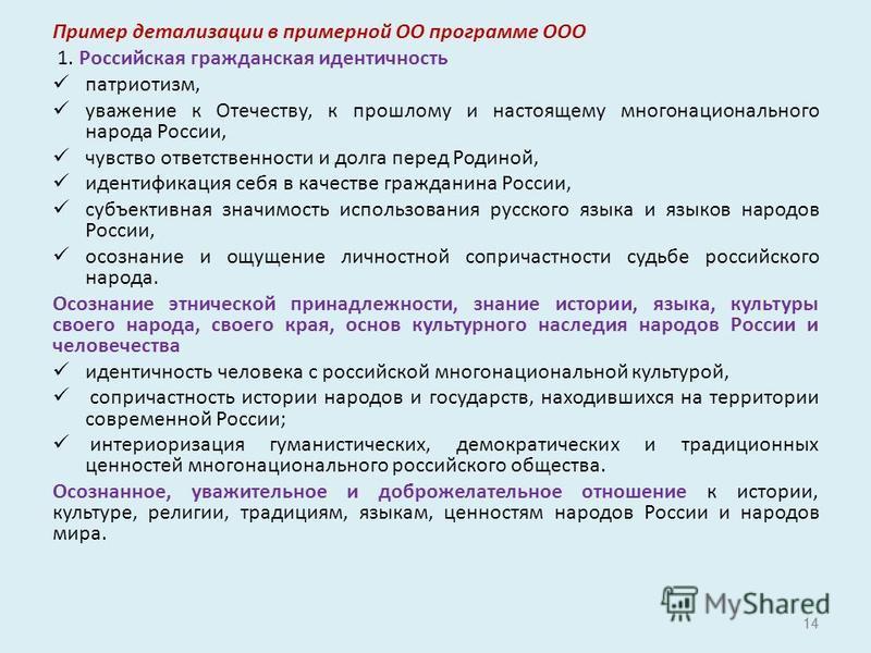14 Пример детализации в примерной ОО программе ООО 1. Российская гражданская идентичность патриотизм, уважение к Отечеству, к прошлому и настоящему многонационального народа России, чувство ответственности и долга перед Родиной, идентификация себя в