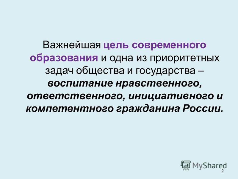 2 2 Важнейшая цель современного образования и одна из приоритетных задач общества и государства – воспитание нравственного, ответственного, инициативного и компетентного гражданина России.
