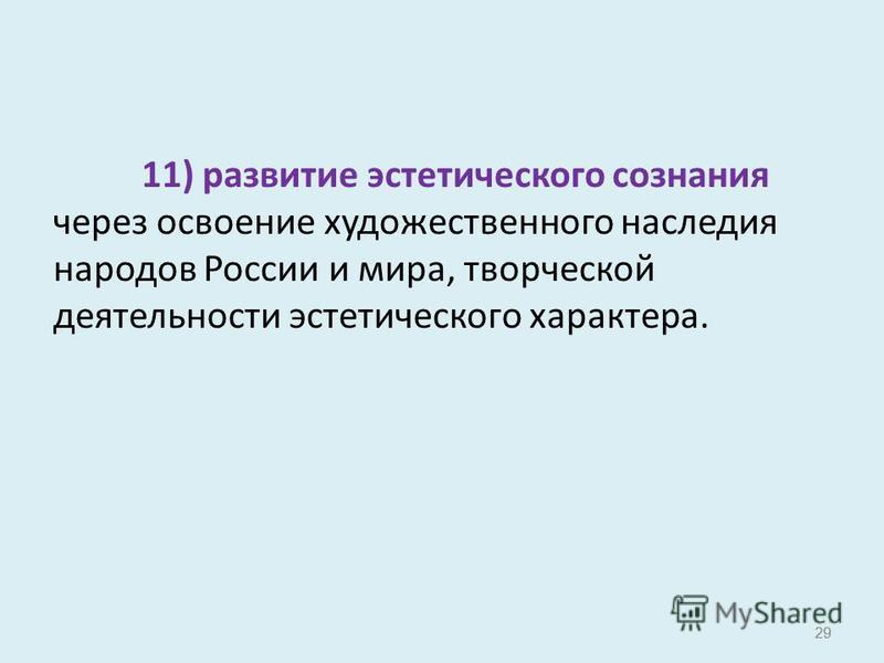29 11) развитие эстетического сознания через освоение художественного наследия народов России и мира, творческой деятельности эстетического характера. 29