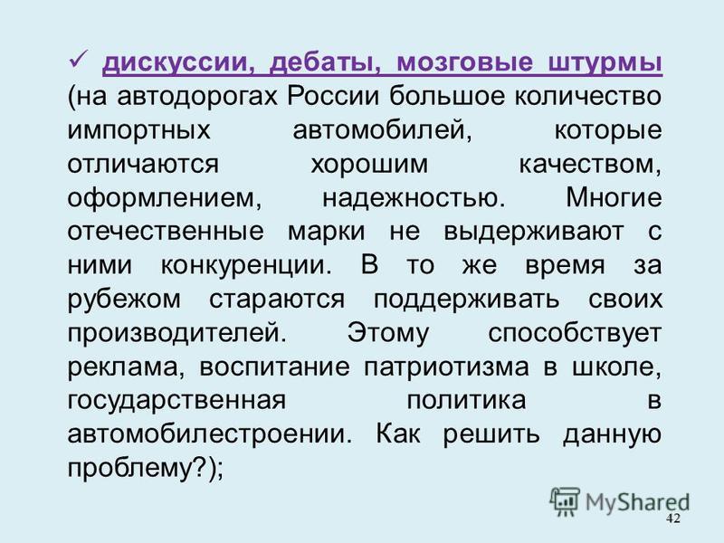 42 дискуссии, дебаты, мозговые штурмы (на автодорогах России большое количество импортных автомобилей, которые отличаются хорошим качеством, оформлением, надежностью. Многие отечественные марки не выдерживают с ними конкуренции. В то же время за рубе