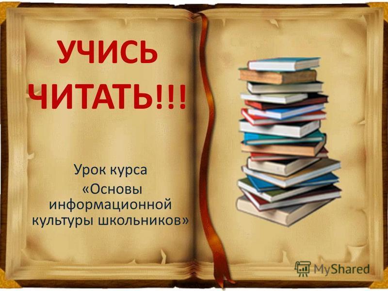 УЧИСЬ ЧИТАТЬ !!! Урок курса «Основы информационной культуры школьников»