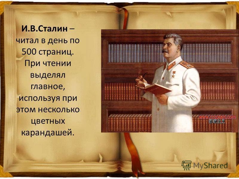 И.В.Сталин – читал в день по 500 страниц. При чтении выделял главное, используя при этом несколько цветных карандашей.