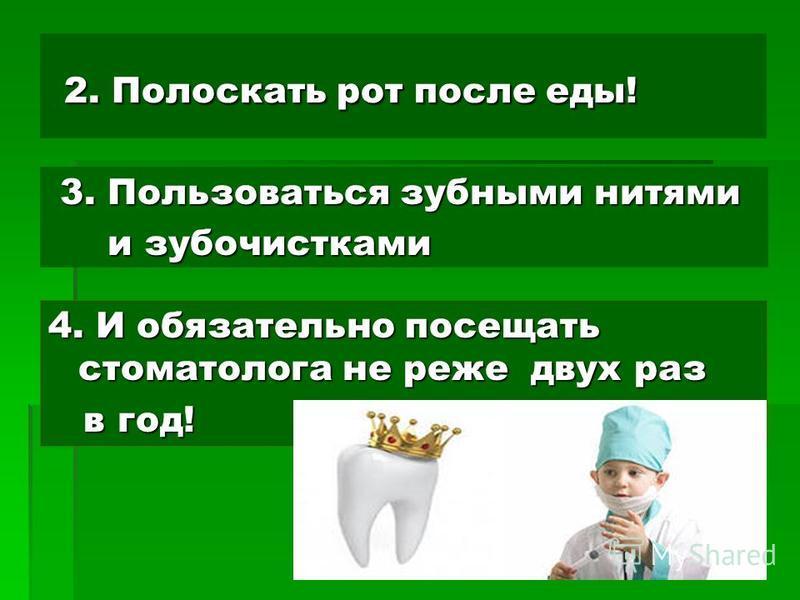 2. Полоскать рот после еды! 2. Полоскать рот после еды! 3. Пользоваться зубными нитями 3. Пользоваться зубными нитями и зубочистками и зубочистками 4. И обязательно посещать стоматолога не реже двух раз в год! в год!