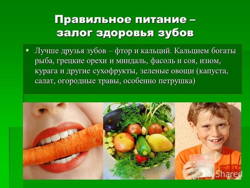 Правильное питание – залог здоровья зубов Лучше друзья зубов – фтор и кальций. Кальцием богаты рыба, грецкие орехи и миндаль, фасоль и соя, изюм, курага и другие сухофрукты, зеленые овощи (капуста, салат, огородные травы, особенно петрушка) Лучше дру