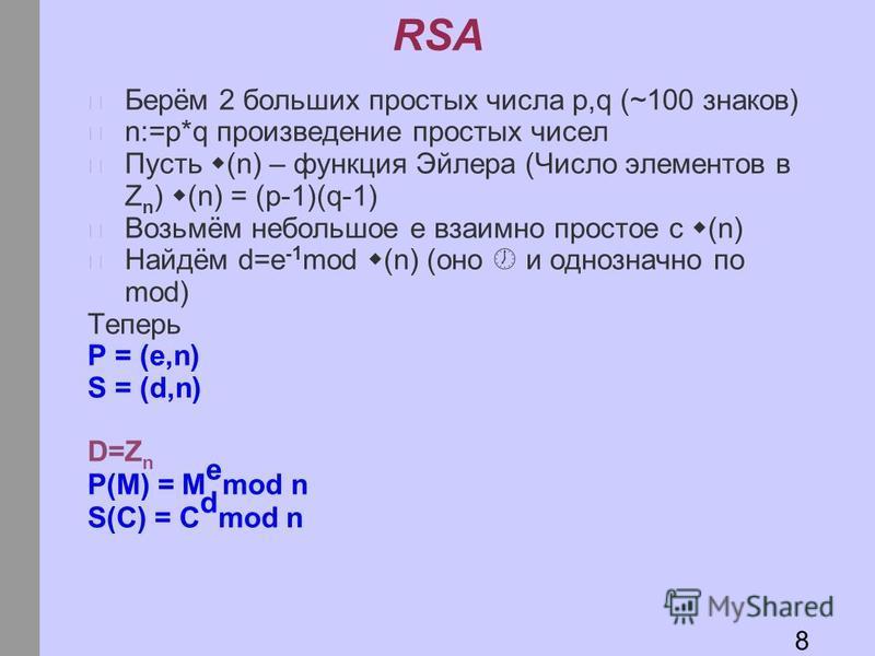 RSA Берём 2 больших простых числа p,q (~100 знаков) n:=p*q произведение простых чисел Пусть (n) – функция Эйлера (Число элементов в Z n ) (n) = (p-1)(q-1) Возьмём небольшое e взаимно простое с (n) Найдём d=e -1 mod (n) (оно и однозначно по mod) Тепер